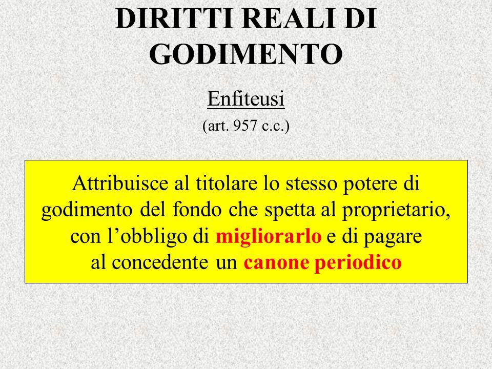 DIRITTI REALI DI GODIMENTO Enfiteusi (art. 957 c.c.) Attribuisce al titolare lo stesso potere di godimento del fondo che spetta al proprietario, con l