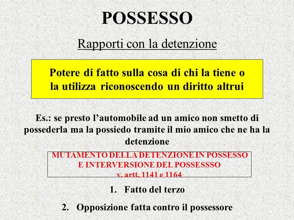 POSSESSO Rapporti con la detenzione MUTAMENTO DELLA DETENZIONE IN POSSESSO E INTERVERSIONE DEL POSSESSSO v. artt. 1141 e 1164 Es.: se presto lautomobi