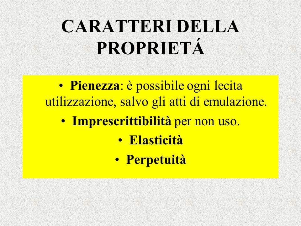 CARATTERI DELLA PROPRIETÁ Pienezza: è possibile ogni lecita utilizzazione, salvo gli atti di emulazione. Imprescrittibilità per non uso. Elasticità Pe