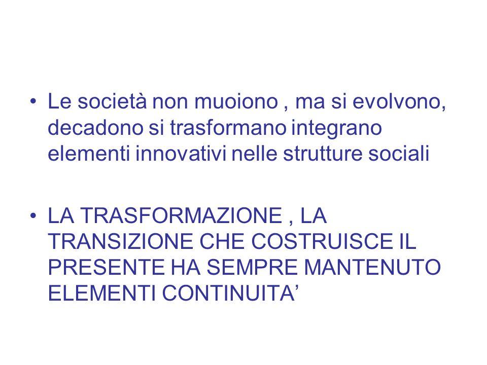 Le società non muoiono, ma si evolvono, decadono si trasformano integrano elementi innovativi nelle strutture sociali LA TRASFORMAZIONE, LA TRANSIZION