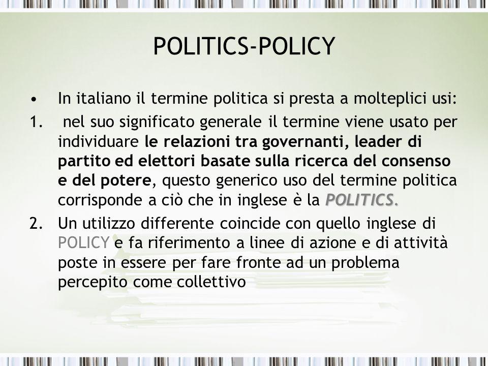 POLITICS-POLICY In italiano il termine politica si presta a molteplici usi: POLITICS. 1. nel suo significato generale il termine viene usato per indiv