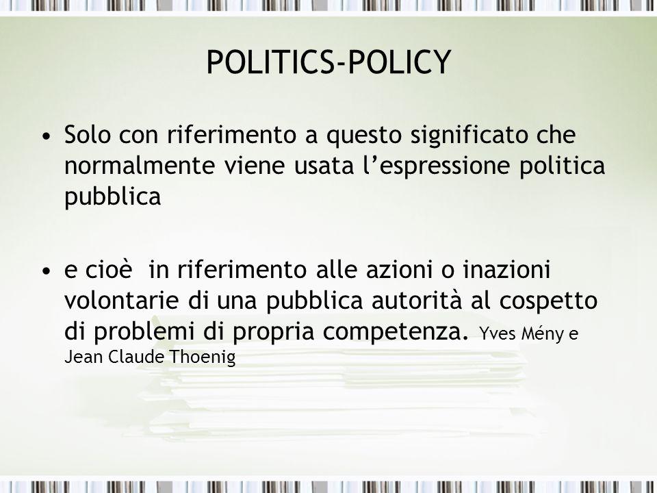 POLITICS-POLICY Solo con riferimento a questo significato che normalmente viene usata lespressione politica pubblica e cioè in riferimento alle azioni