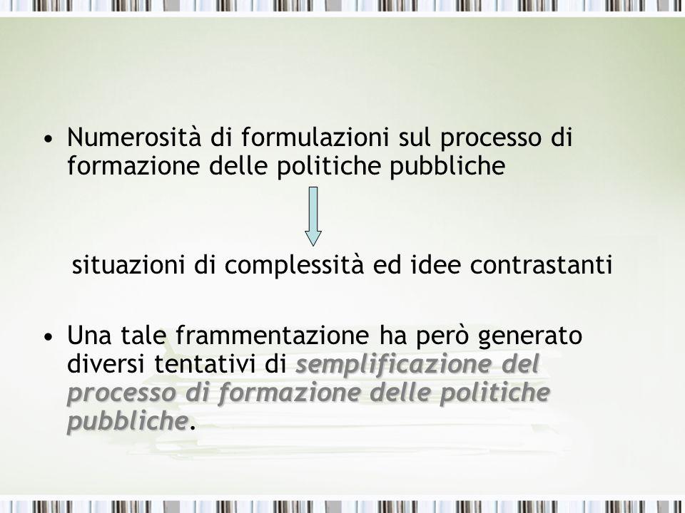Numerosità di formulazioni sul processo di formazione delle politiche pubbliche situazioni di complessità ed idee contrastanti semplificazione del pro
