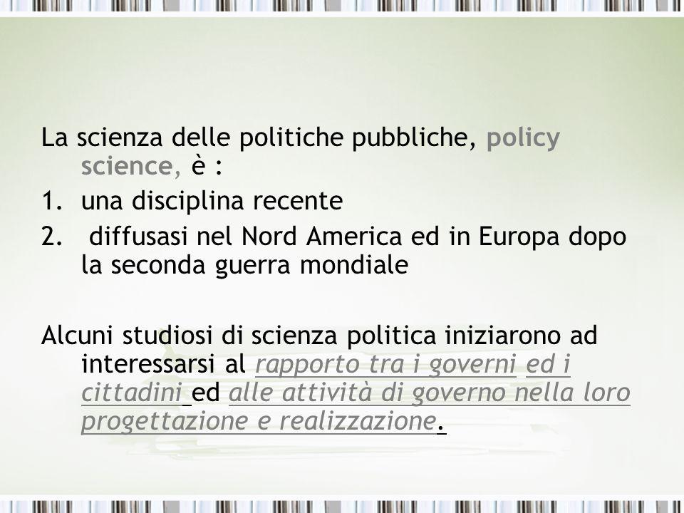 La scienza delle politiche pubbliche, policy science, è : 1.una disciplina recente 2. diffusasi nel Nord America ed in Europa dopo la seconda guerra m