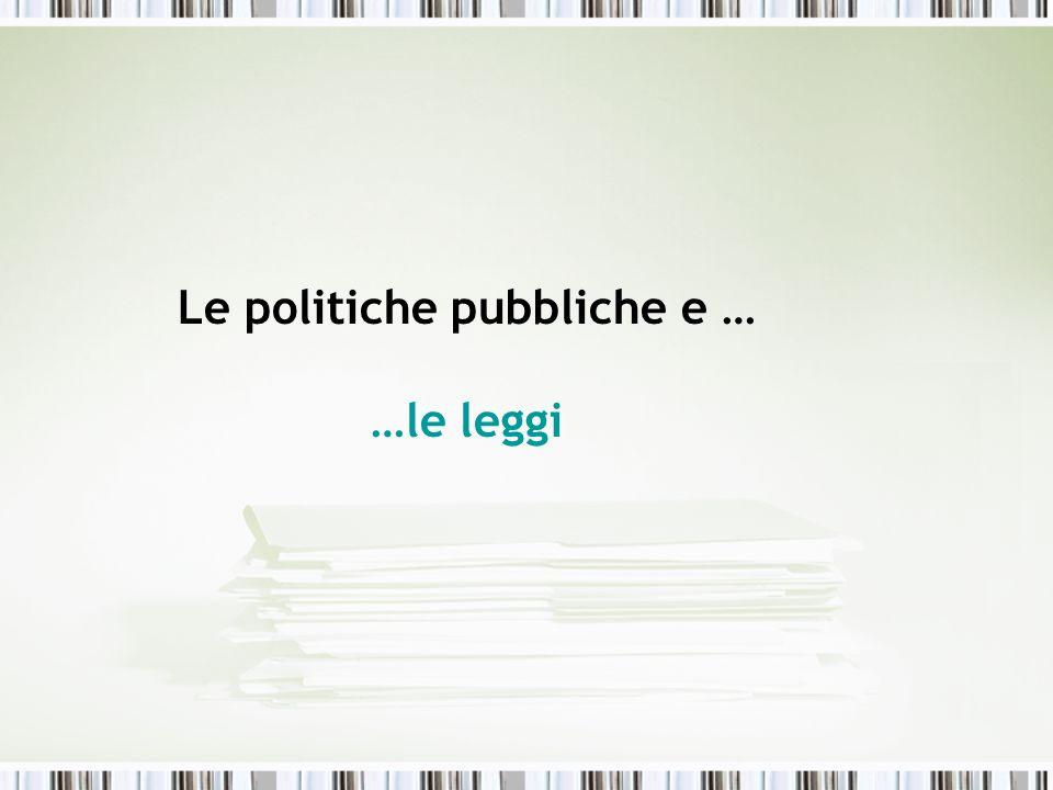 Le politiche pubbliche e … …le leggi