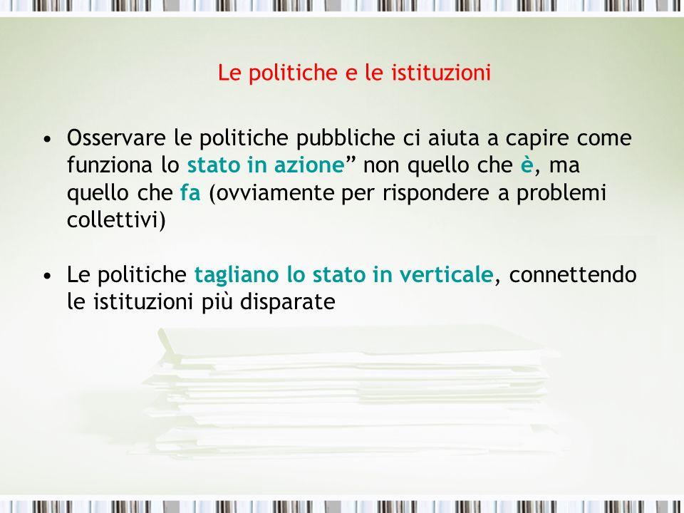 Le politiche e le istituzioni Osservare le politiche pubbliche ci aiuta a capire come funziona lo stato in azione non quello che è, ma quello che fa (