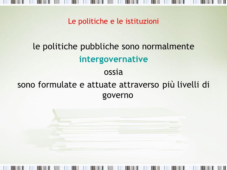 Le politiche e le istituzioni le politiche pubbliche sono normalmente intergovernative ossia sono formulate e attuate attraverso più livelli di govern