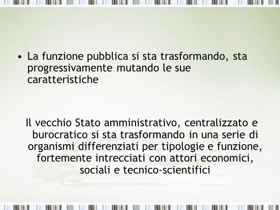 La funzione pubblica si sta trasformando, sta progressivamente mutando le sue caratteristiche Il vecchio Stato amministrativo, centralizzato e burocra