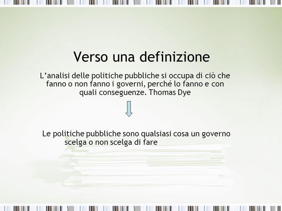 Verso una definizione Lanalisi delle politiche pubbliche si occupa di ciò che fanno o non fanno i governi, perché lo fanno e con quali conseguenze. Th
