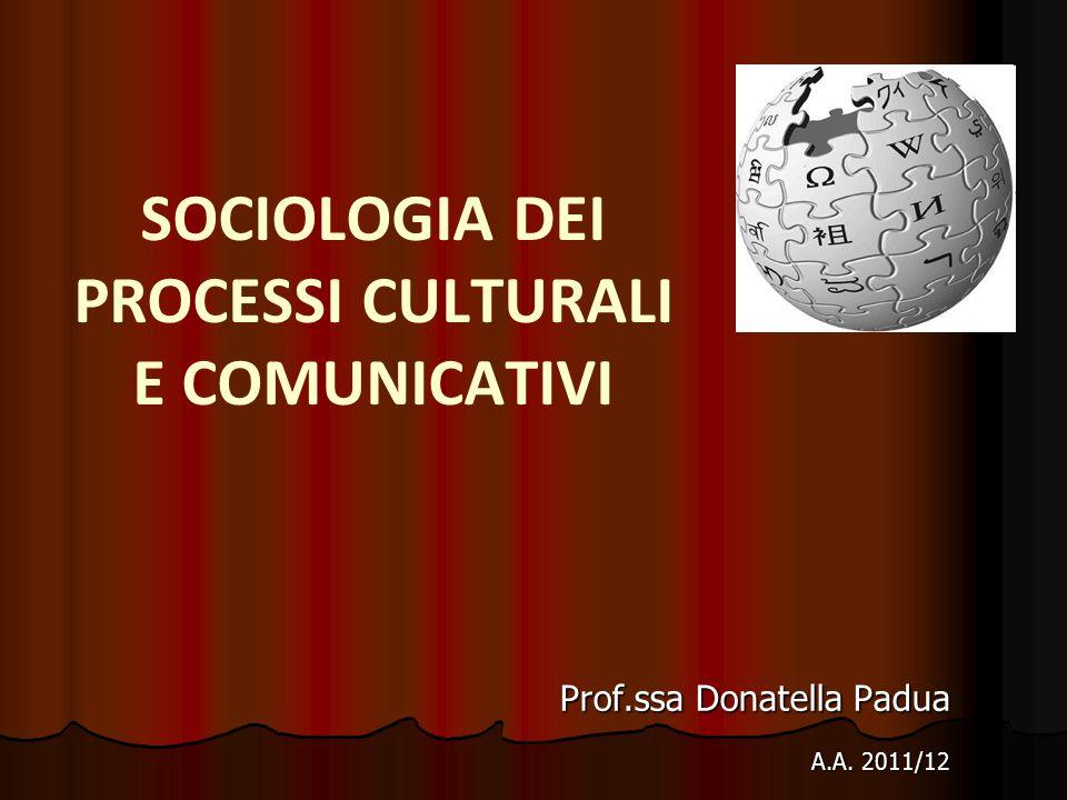 SOCIOLOGIA DEI PROCESSI CULTURALI E COMUNICATIVI Prof.ssa Donatella Padua A.A. 2011/12 A.A. 2011/12