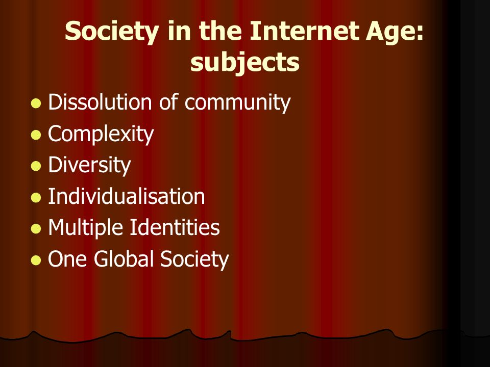 Society in the Internet Age: subjects Dissolution of community Complexity Diversity Individualisation Multiple Identities One Global Society