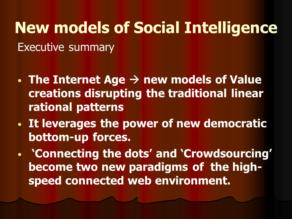 New models of Social Intelligence Executive summary The Internet Age new models of Value creations disrupting the traditional linear rational patterns It leverages the power of new democratic bottom-up forces.