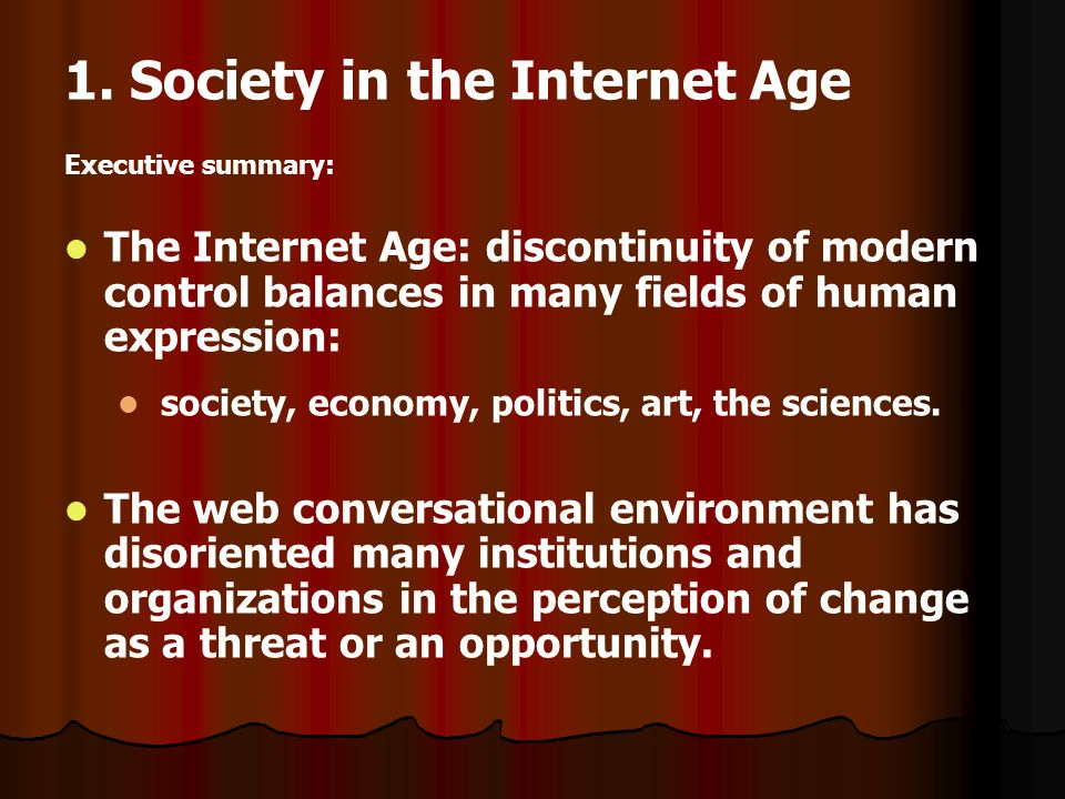 1. Society in the Internet Age Executive summary: The Internet Age: discontinuity of modern control balances in many fields of human expression: socie