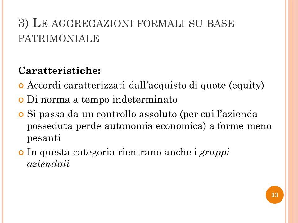 3) L E AGGREGAZIONI FORMALI SU BASE PATRIMONIALE Caratteristiche: Accordi caratterizzati dallacquisto di quote (equity) Di norma a tempo indeterminato