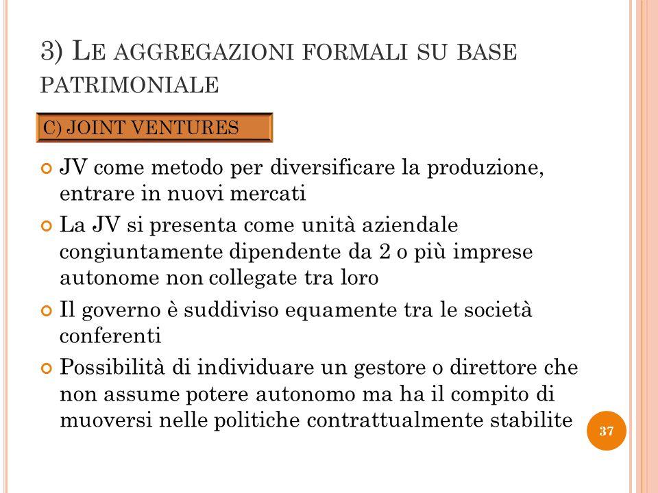 3) L E AGGREGAZIONI FORMALI SU BASE PATRIMONIALE JV come metodo per diversificare la produzione, entrare in nuovi mercati La JV si presenta come unità