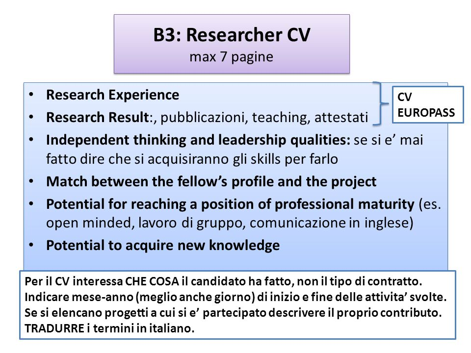 B3: Researcher CV max 7 pagine Research Experience Research Result:, pubblicazioni, teaching, attestati Independent thinking and leadership qualities: