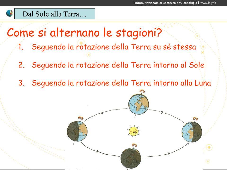 Come si alternano le stagioni? 1. Seguendo la rotazione della Terra su sé stessa 2. Seguendo la rotazione della Terra intorno al Sole 3. Seguendo la r