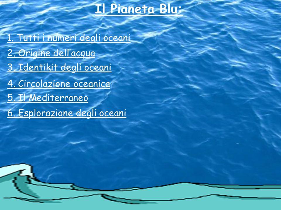 Il Pianeta Blu: 1. Tutti i numeri degli oceani 2. Origine dellacqua 3. Identikit degli oceani 4. Circolazione oceanica 5. Il Mediterraneo 6. Esplorazi