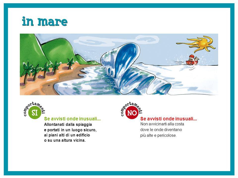 Se avvisti onde inusuali... Non avvicinarti alla costa dove le onde diventano più alte e pericolose. Se avvisti onde inusuali... Allontanati dalla spi