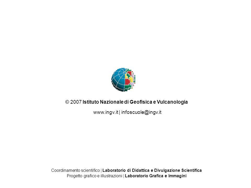 © 2007 Istituto Nazionale di Geofisica e Vulcanologia www.ingv.it | infoscuole@ingv.it Coordinamento scientifico | Laboratorio di Didattica e Divulgazione Scientifica Progetto grafico e illustrazioni | Laboratorio Grafica e Immagini