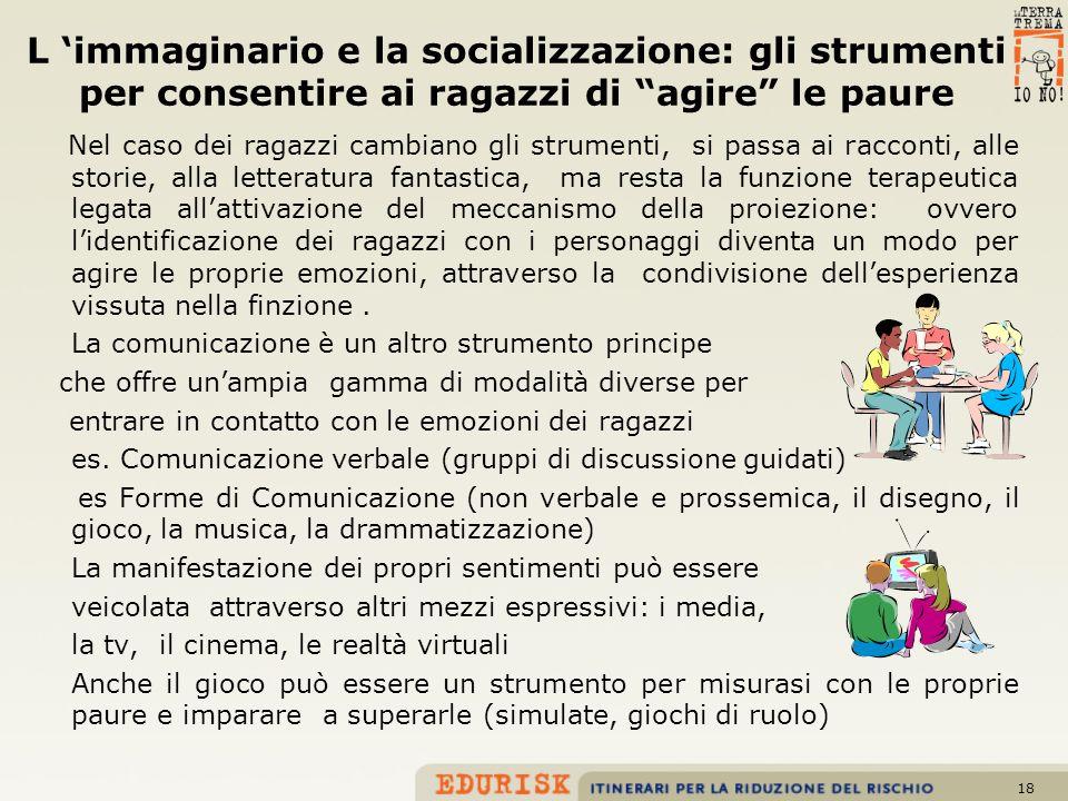18 L immaginario e la socializzazione: gli strumenti per consentire ai ragazzi di agire le paure Nel caso dei ragazzi cambiano gli strumenti, si passa