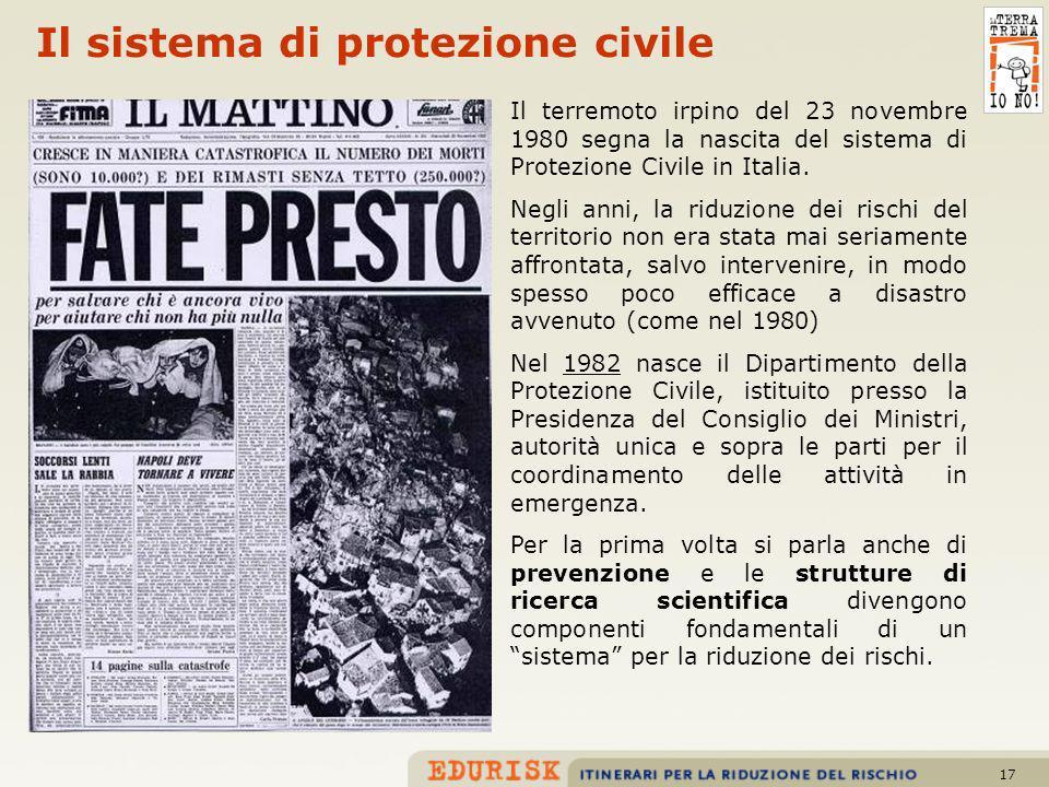 17 Il sistema di protezione civile Il terremoto irpino del 23 novembre 1980 segna la nascita del sistema di Protezione Civile in Italia. Negli anni, l