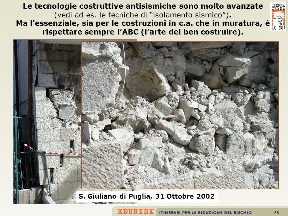 38 S. Giuliano di Puglia, 31 Ottobre 2002 Le tecnologie costruttive antisismiche sono molto avanzate (vedi ad es. le tecniche di isolamento sismico).