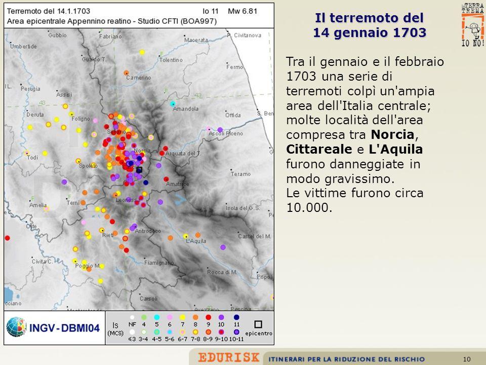 10 Il terremoto del 14 gennaio 1703 Tra il gennaio e il febbraio 1703 una serie di terremoti colpì un'ampia area dell'Italia centrale; molte località