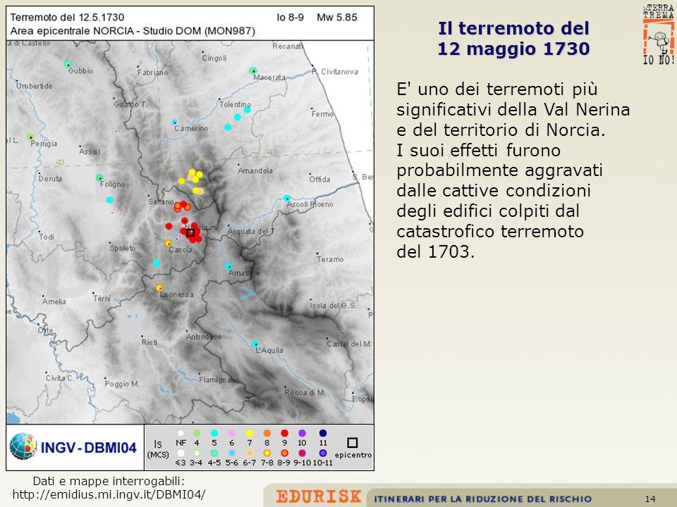 14 Il terremoto del 12 maggio 1730 E' uno dei terremoti più significativi della Val Nerina e del territorio di Norcia. I suoi effetti furono probabilm