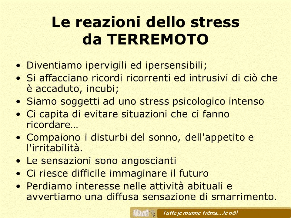 Le reazioni dello stress da TERREMOTO Diventiamo ipervigili ed ipersensibili; Si affacciano ricordi ricorrenti ed intrusivi di ciò che è accaduto, inc