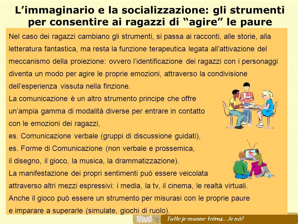 Limmaginario e la socializzazione: gli strumenti per consentire ai ragazzi di agire le paure Nel caso dei ragazzi cambiano gli strumenti, si passa ai