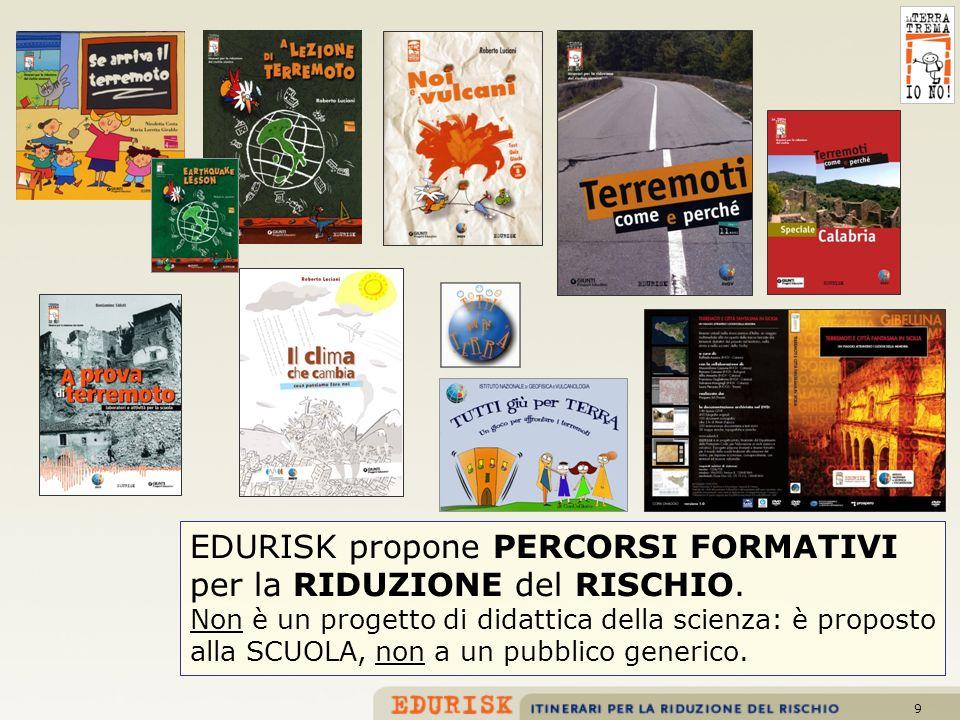 9 EDURISK propone PERCORSI FORMATIVI per la RIDUZIONE del RISCHIO. Non è un progetto di didattica della scienza: è proposto alla SCUOLA, non a un pubb