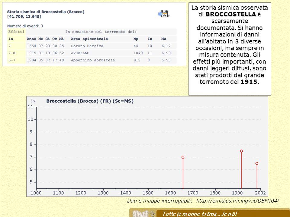 Dati e mappe interrogabili: http://emidius.mi.ingv.it/DBMI04/ La storia sismica osservata di BROCCOSTELLA è scarsamente documentata. Si hanno informaz