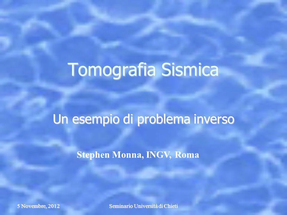 5 Novembre, 2012Seminario Università di Chieti Tomografia Sismica Un esempio di problema inverso Stephen Monna, INGV, Roma