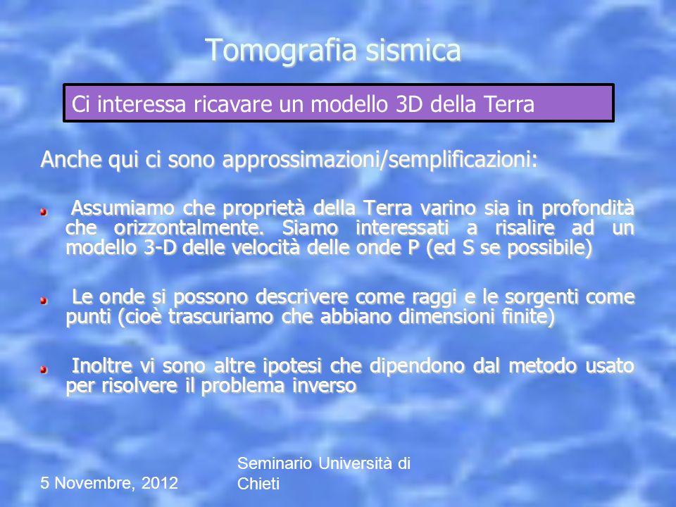 5 Novembre, 2012 Seminario Università di Chieti Tomografia sismica Anche qui ci sono approssimazioni/semplificazioni: Assumiamo che proprietà della Te