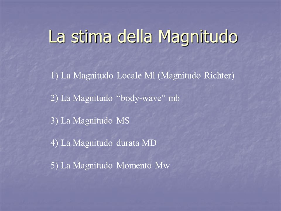La stima della Magnitudo 1)La Magnitudo Locale Ml (Magnitudo Richter) 2) La Magnitudo body-wave mb 3) La Magnitudo MS 4) La Magnitudo durata MD 5) La