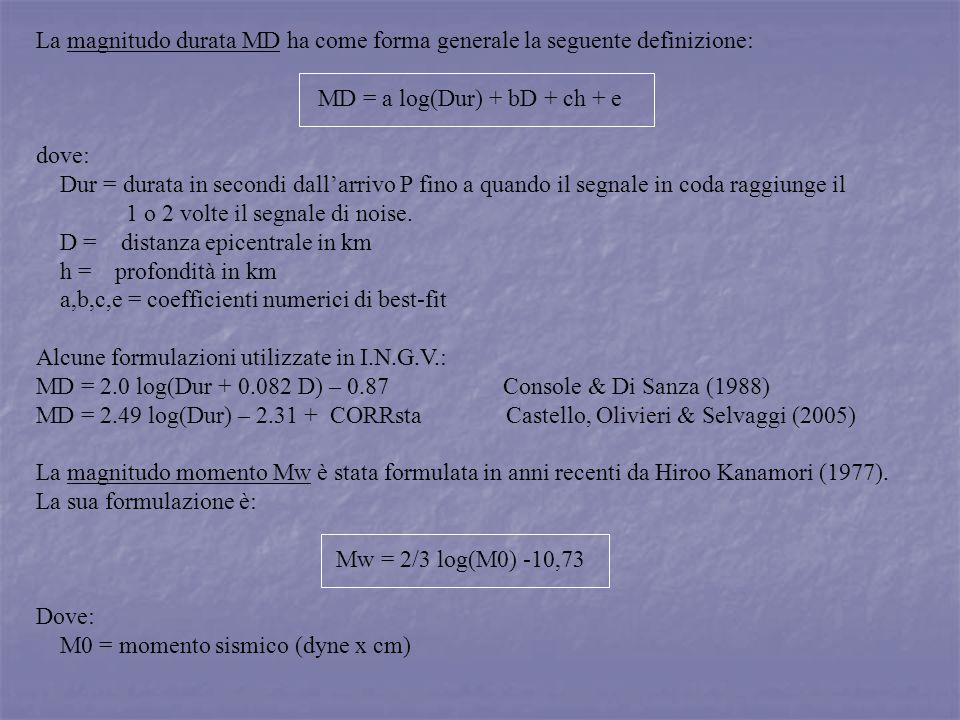 La magnitudo durata MD ha come forma generale la seguente definizione: MD = a log(Dur) + bD + ch + e dove: Dur = durata in secondi dallarrivo P fino a