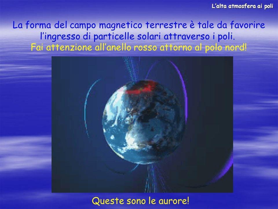 La forma del campo magnetico terrestre è tale da favorire lingresso di particelle solari attraverso i poli. Fai attenzione allanello rosso attorno al