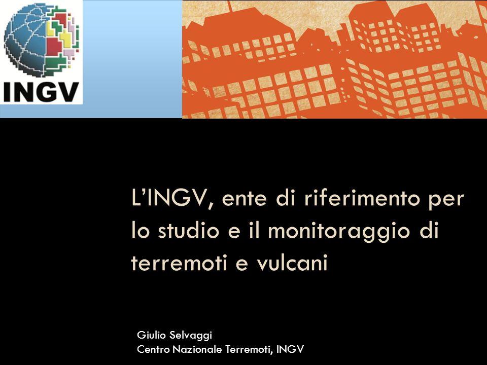 LINGV, ente di riferimento per lo studio e il monitoraggio di terremoti e vulcani Giulio Selvaggi Centro Nazionale Terremoti, INGV