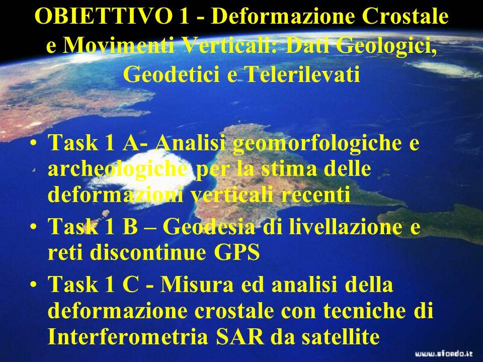 OBIETTIVO 1 - Deformazione Crostale e Movimenti Verticali: Dati Geologici, Geodetici e Telerilevati Task 1 A- Analisi geomorfologiche e archeologiche per la stima delle deformazioni verticali recenti Task 1 B – Geodesia di livellazione e reti discontinue GPS Task 1 C - Misura ed analisi della deformazione crostale con tecniche di Interferometria SAR da satellite