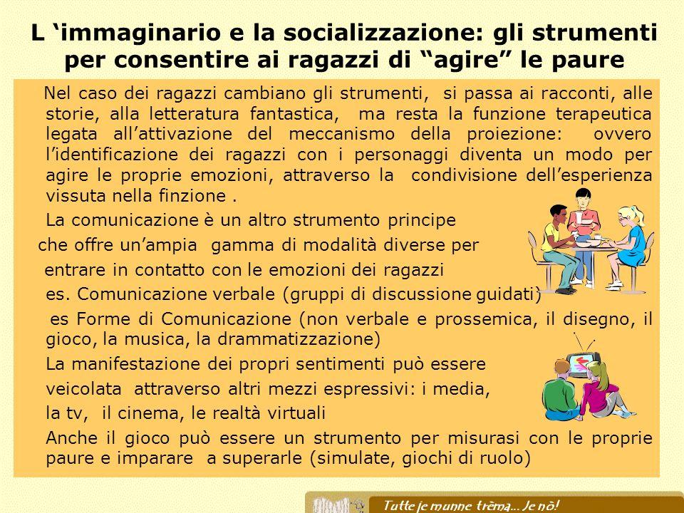 L immaginario e la socializzazione: gli strumenti per consentire ai ragazzi di agire le paure Nel caso dei ragazzi cambiano gli strumenti, si passa ai