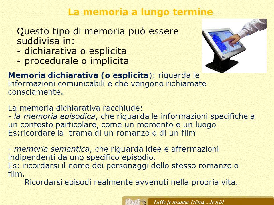La memoria a lungo termine Memoria dichiarativa (o esplicita): riguarda le informazioni comunicabili e che vengono richiamate consciamente. La memoria