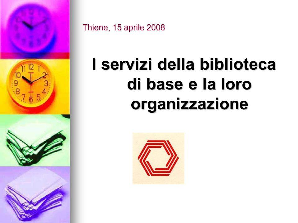 Thiene, 15 aprile 2008 I servizi della biblioteca di base e la loro organizzazione