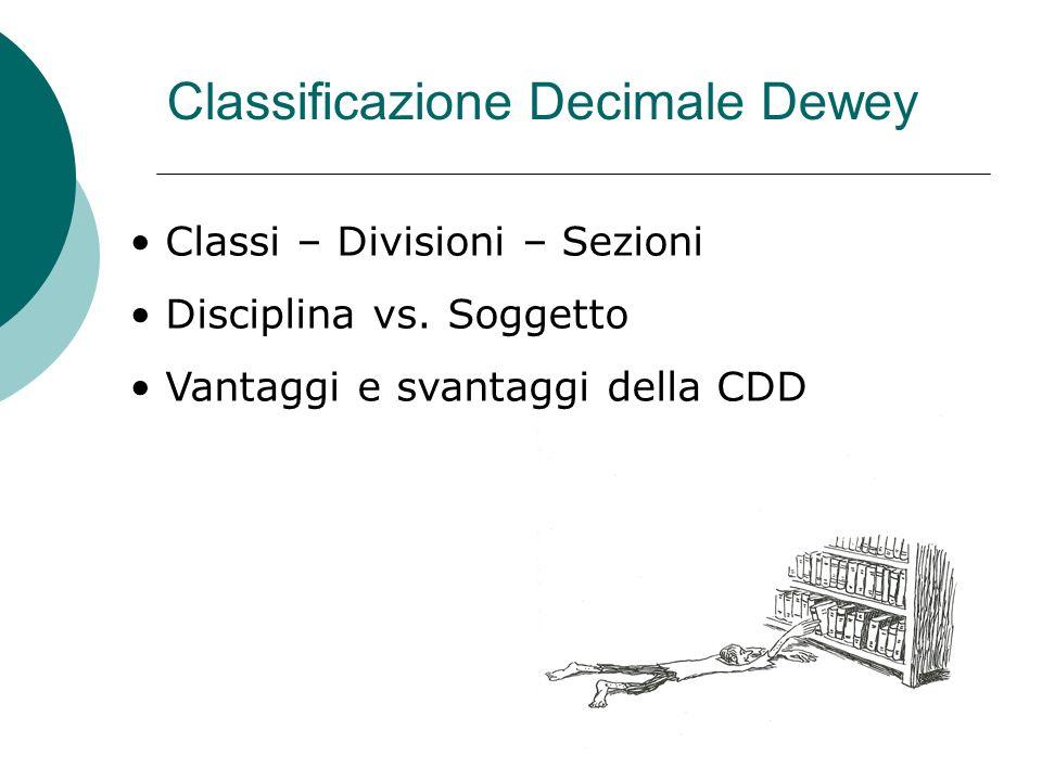 Classificazione Decimale Dewey Classi – Divisioni – Sezioni Disciplina vs. Soggetto Vantaggi e svantaggi della CDD