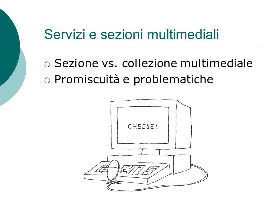 Servizi e sezioni multimediali Sezione vs. collezione multimediale Promiscuità e problematiche