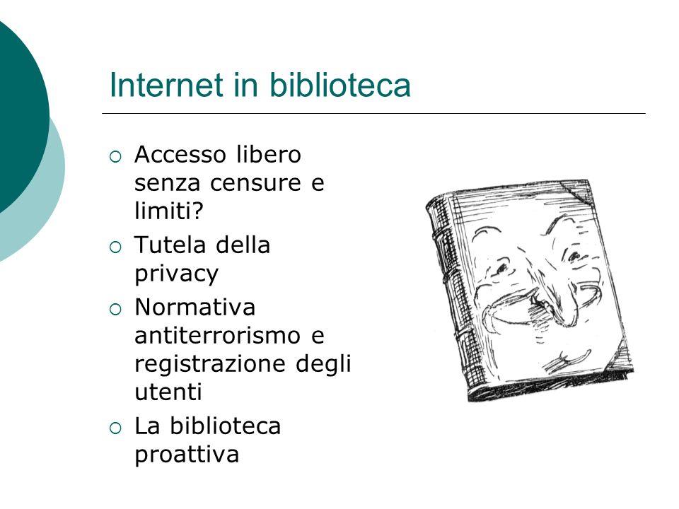 Internet in biblioteca Accesso libero senza censure e limiti? Tutela della privacy Normativa antiterrorismo e registrazione degli utenti La biblioteca