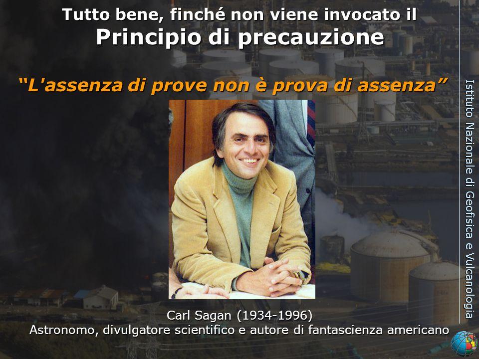Istituto Nazionale di Geofisica e Vulcanologia Tutto bene, finché non viene invocato il Principio di precauzione L assenza di prove non è prova di assenza Carl Sagan (1934-1996) Astronomo, divulgatore scientifico e autore di fantascienza americano