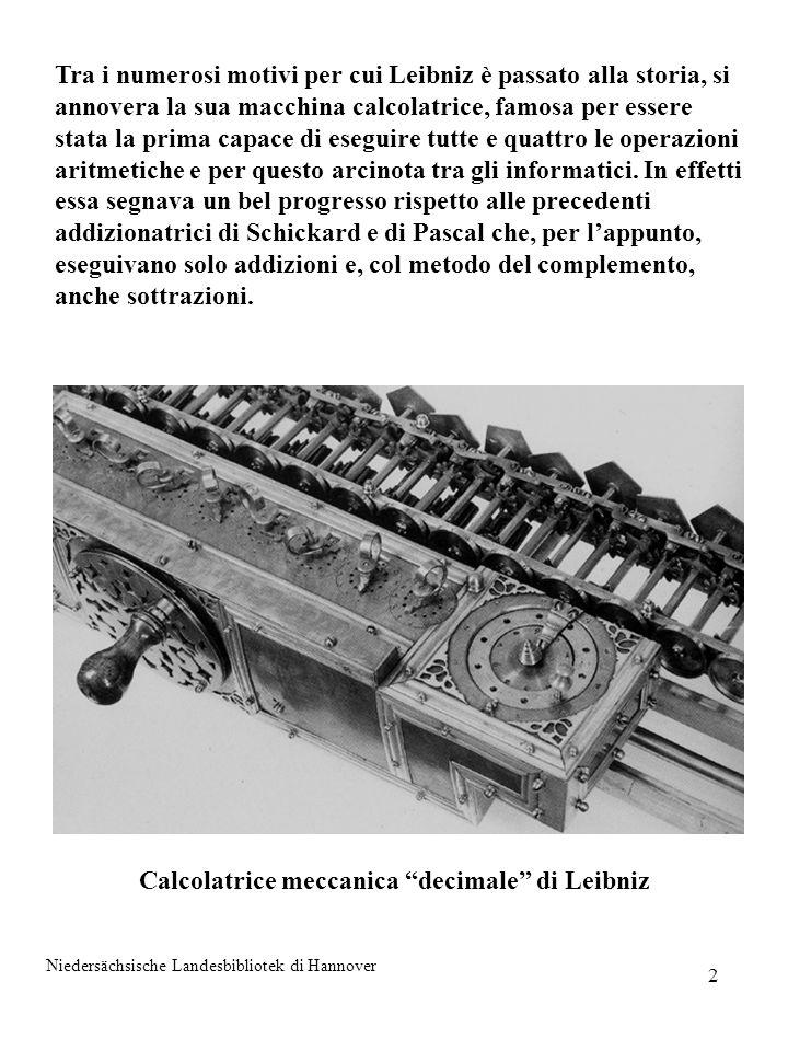 3 In realtà, il contributo di Leibniz a quelli che, più di due secoli appresso, dovevano essere assunti come fondamenti concettuali del calcolatore elettronico, è stata la scoperta dellaritmetica binaria.
