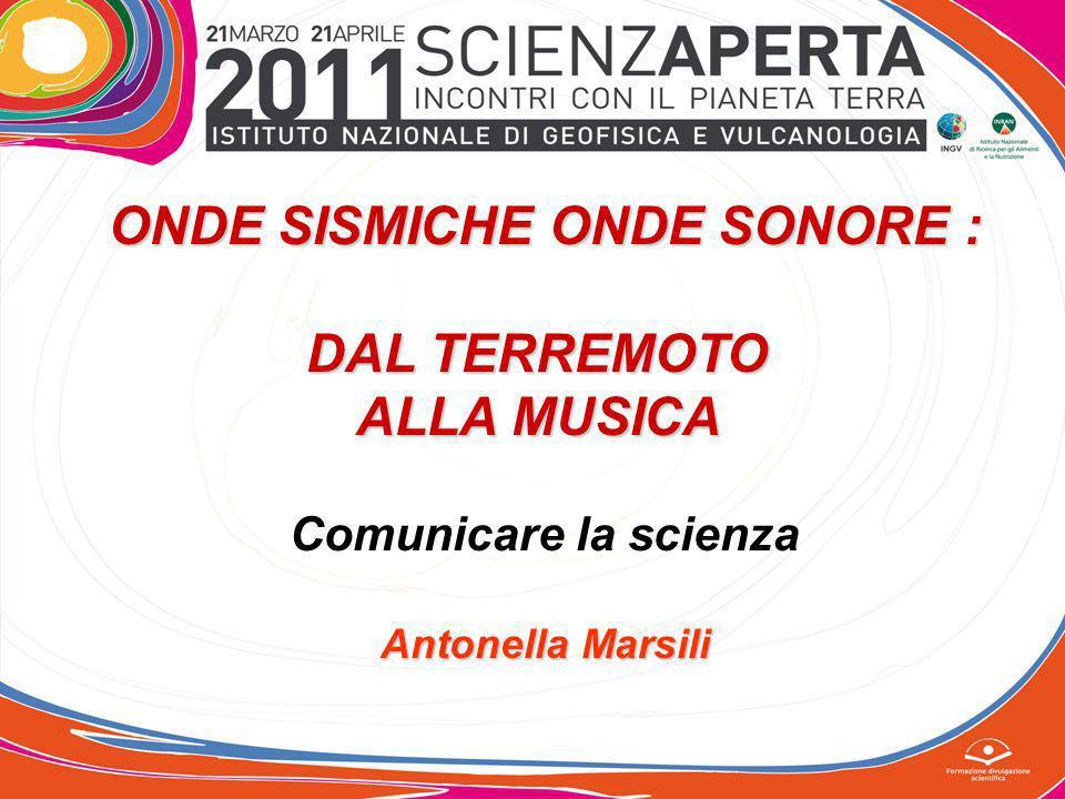 ONDE SISMICHE ONDE SONORE : DAL TERREMOTO ALLA MUSICA Comunicare la scienza Antonella Marsili