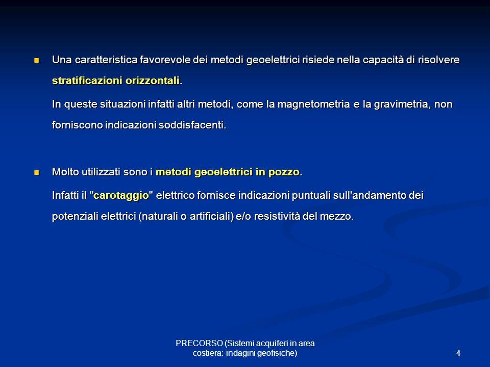 4 PRECORSO (Sistemi acquiferi in area costiera: indagini geofisiche) Una caratteristica favorevole dei metodi geoelettrici risiede nella capacità di r